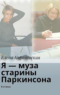 Елена Королевская - Я – муза старины Паркинсона. В стихах
