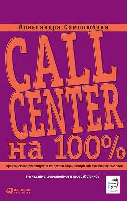 Александра Самолюбова - Call Center на 100%. Практическое руководство по организации Центра обслуживания вызовов