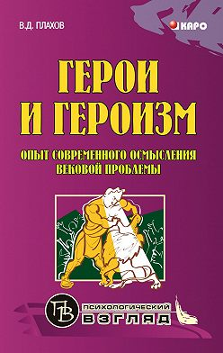 Владимир Плахов - Герои и героизм. Опыт современного осмысления вековой проблемы