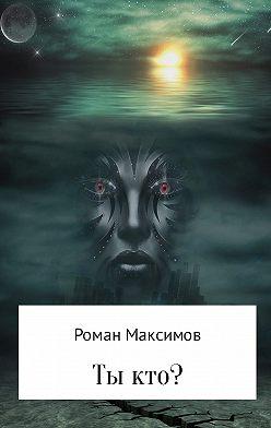 Роман Максимов - Ты кто?