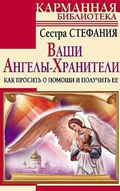 Стефания Сестра - Ваши Ангелы-хранители. Как просить о помощи и получить ее