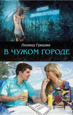 Леонид Гришин - В чужом городе