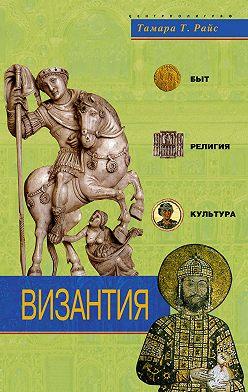 Тамара Райс - Византия. Быт, религия, культура