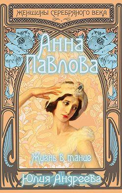 Юлия Андреева - Анна Павлова. Жизнь в танце