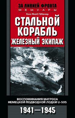 Ганс Якоб Гёбелер - Стальной корабль, железный экипаж. Воспоминания матроса немецкой подводной лодки U-505. 1941–1945