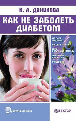 Наталья Данилова - Как не заболеть диабетом