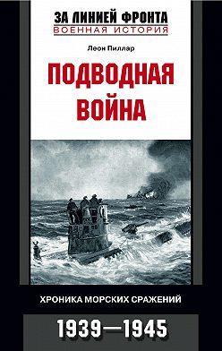 Леон Пиллар - Подводная война. Хроника морских сражений. 1939-1945