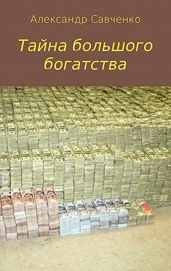 Александр Савченко - Тайна большого богатства