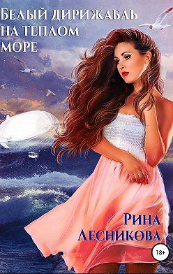 Рина Лесникова - Белый дирижабль на теплом море