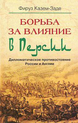 Фируз Казем-Заде - Борьба за влияние в Персии. Дипломатическое противостояние России и Англии