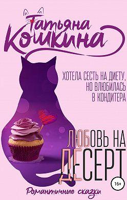Татьяна Кошкина - Любовь на десерт