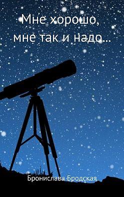 Бронислава Бродская - Мне хорошо, мне так и надо…