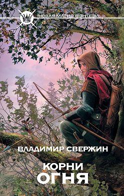 Владимир Свержин - Корни огня