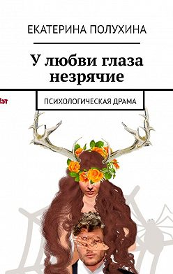 Екатерина Полухина - У любви глаза незрячие. Психологическая драма