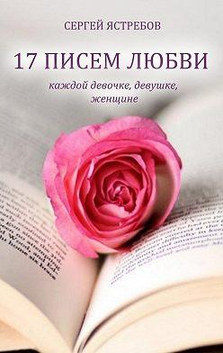 Сергей Ястребов - 17 Писем Любви каждой девочке, девушке, женщине