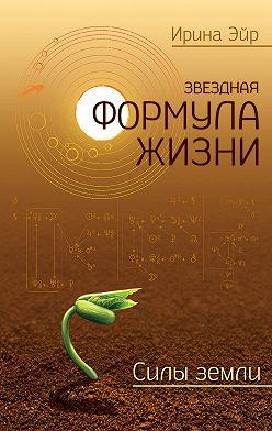 Ирина Эйр - Звездная формула жизни. Силы земли