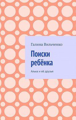 Галина Вильченко - Поиски ребёнка. Алька иеё друзья
