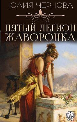 Юлия Чернова - Пятый легион Жаворонка