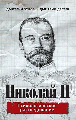 Дмитрий Дёгтев - Николай II. Психологическое расследование