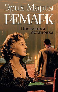 Эрих Мария Ремарк - Последняя остановка (сборник)