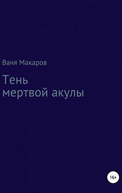 Ваня Макаров - Тень мертвой акулы