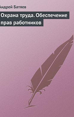 Андрей Батяев - Охрана труда. Обеспечение прав работников