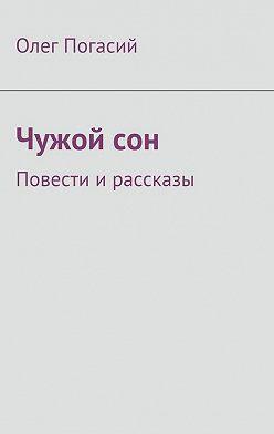 Олег Погасий - Чужой сон. Повести и рассказы