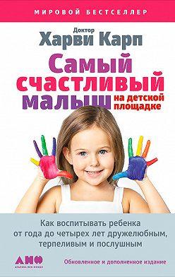 Харви Карп - Самый счастливый малыш на детской площадке: Как воспитывать ребенка от года до четырех лет дружелюбным, терпеливым и послушным