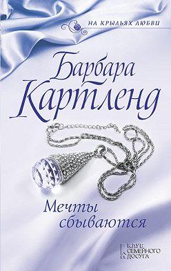 Барбара Картленд - Мечты сбываются