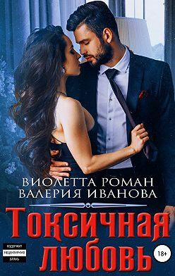 Виолетта Роман - Токсичная любовь