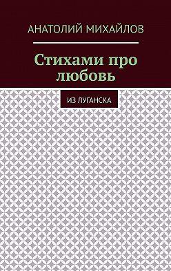 Анатолий Михайлов - Стихами про любовь. Из Луганска
