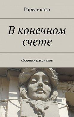Гореликова - В конечном счете. Сборник рассказов