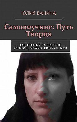 Юлия Ванина - Самокоучинг: Путь Творца. Как, отвечая напростые вопросы, можно изменитьмир