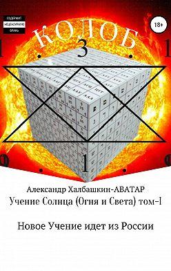 Александр Халбашкин - Учение Солнца (Огня и Света) – том I Новое Учение идёт из России