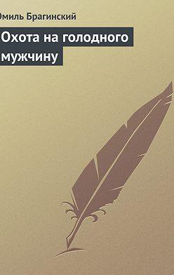 Эмиль Брагинский - Охота на голодного мужчину