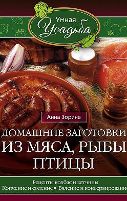 Анна Зорина - Домашние заготовки из мяса, рыбы, птицы