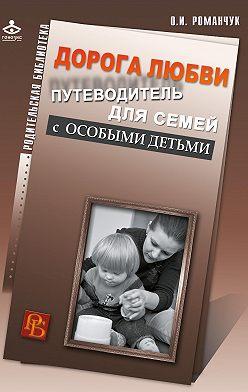 Олег Романчук - Дорога любви. Путеводитель для семей с особыми детьми и тех, кто идет рядом