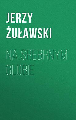 Jerzy Żuławski - Na srebrnym globie