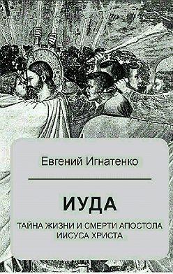 Евгений Игнатенко - Иуда: тайна жизни и смерти апостола Иисуса Христа