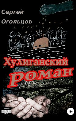 Сергей Огольцов - Хулиганский роман (в одном очень длинном письме про совсем краткую жизнь)