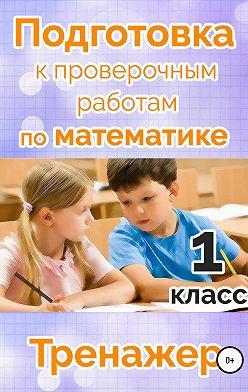 Мария Алимпиева - Подготовка к проверочным работам по математике. 1 класс