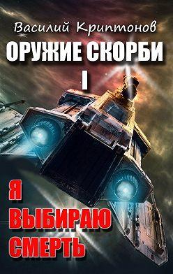 Василий Криптонов - Оружие скорби. Книга 1. Я выбираю смерть