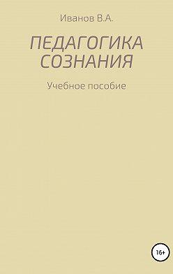 Александр Иванов - Педагогика сознания: учебное пособие для студ. высш. пед. учеб. заведений