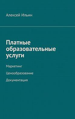 Алексей Ильин - Платные образовательные услуги. Маркетинг. Ценообразование. Документация
