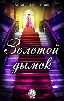 Аксинья Сисенкова - Золотой дымок
