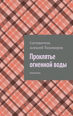 Алексей Тихомиров - Проклятье огненной воды. Алкоголь