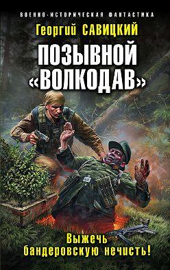 Георгий Савицкий - Позывной «Волкодав». Выжечь бандеровскую нечисть
