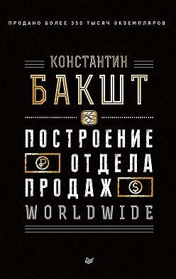 Константин Бакшт - Построение отдела продаж. WORLDWIDE