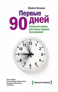 Майкл Уоткинс - Первые 90 дней. Стратегии успеха для новых лидеров всех уровней