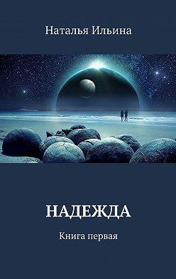 Наталья Ильина - Надежда. Книга первая
